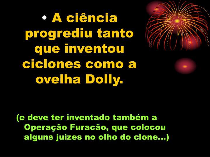 A ciência progrediu tanto que inventou ciclones como a ovelha Dolly.