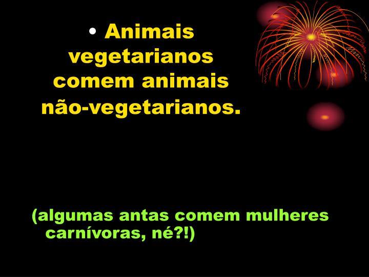 Animais vegetarianos comem animais não-vegetarianos.