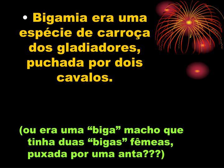 Bigamia era uma espécie de carroça dos gladiadores, puchada por dois