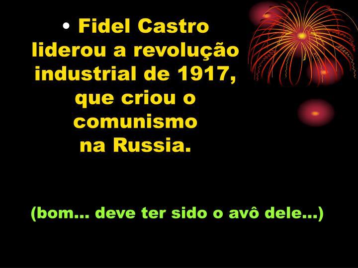 Fidel Castro liderou a revolução industrial de 1917, que criou o comunismo