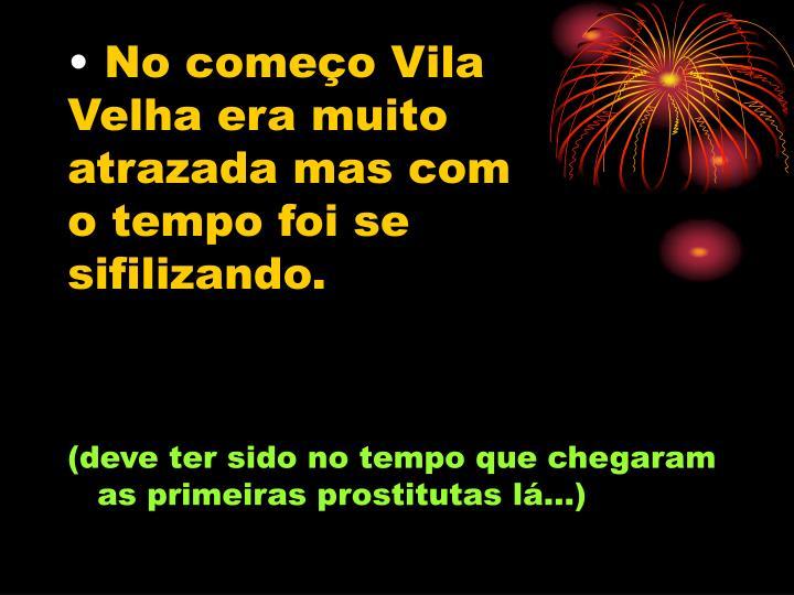No começo Vila Velha era muito atrazada mas com o tempo foi se