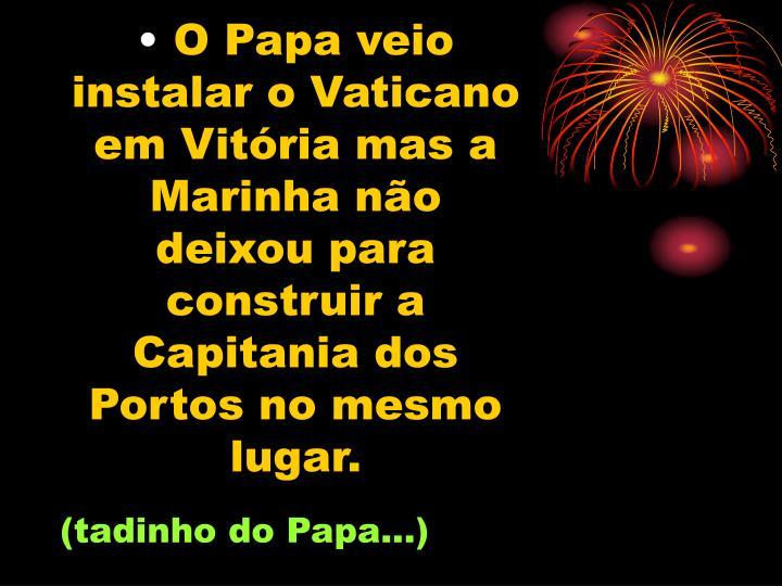 O Papa veio instalar o Vaticano em Vitória mas a Marinha não deixou para