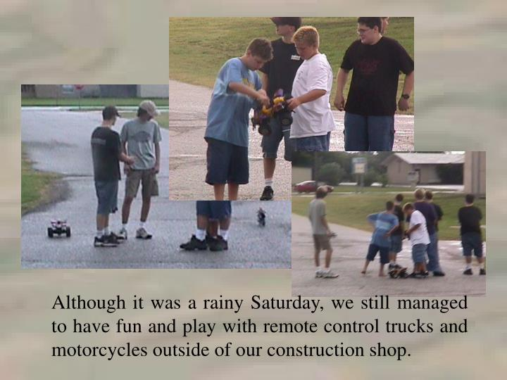 Although it was a rainy Saturday, we still managed to have fun and play with remote control trucks and motorcycles outside of our construction shop.