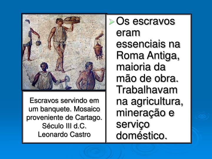 Os escravos eram essenciais na Roma Antiga, maioria da mão de obra. Trabalhavam na agricultura, mineração e serviço doméstico.