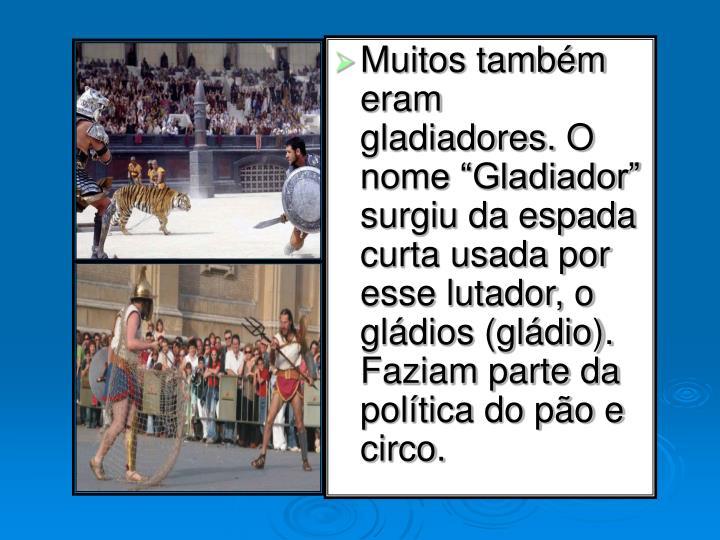 """Muitos também eram gladiadores. O nome """"Gladiador"""" surgiu da espada curta usada por esse lutador, o gládios (gládio). Faziam parte da política do pão e circo."""