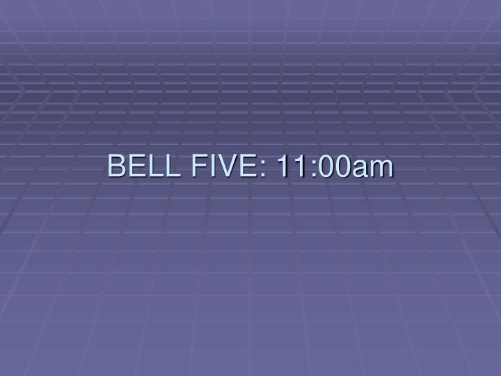BELL FIVE: 11:00am