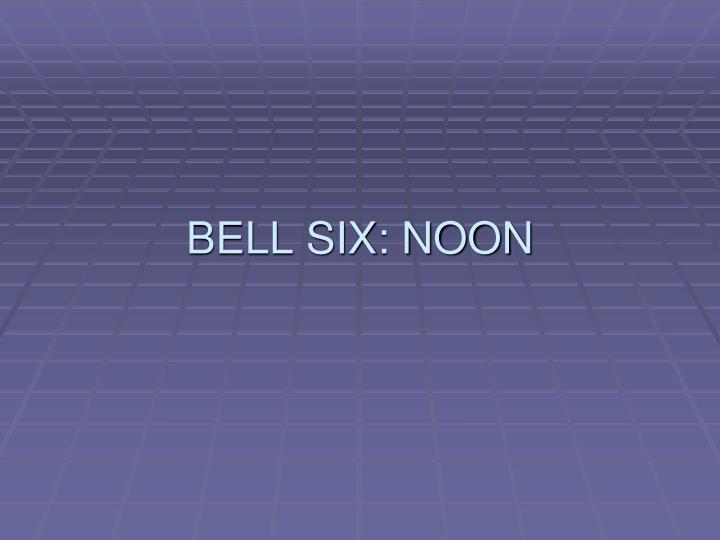 BELL SIX: NOON