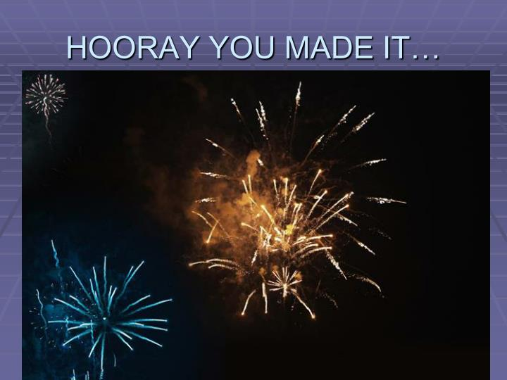 HOORAY YOU MADE IT…