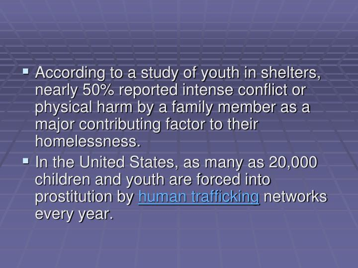 According to a study of youth in shelters, nearly 50% reported intense conflict or physical harm by a family member as a major contributing factor to their homelessness.