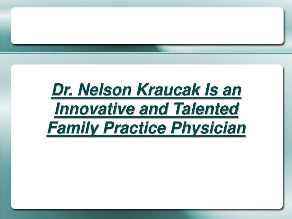 Dr. Nelson Kraucak Is an Innovative and Talented Family Practice Physician