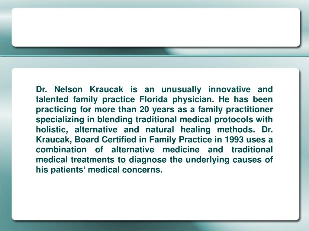 Dr. Nelson Kraucak is an unusually innovative and talented family practice Florida physician. He has been practicing for more than 20 years as a family practitioner specializing in blending traditional medical protocols with holistic, alternative and natural healing methods. Dr. Kraucak, Board Certified in Family Practice in 1993 uses a combination of alternative medicine and traditional medical treatments to diagnose the underlying causes of his patients' medical concerns.