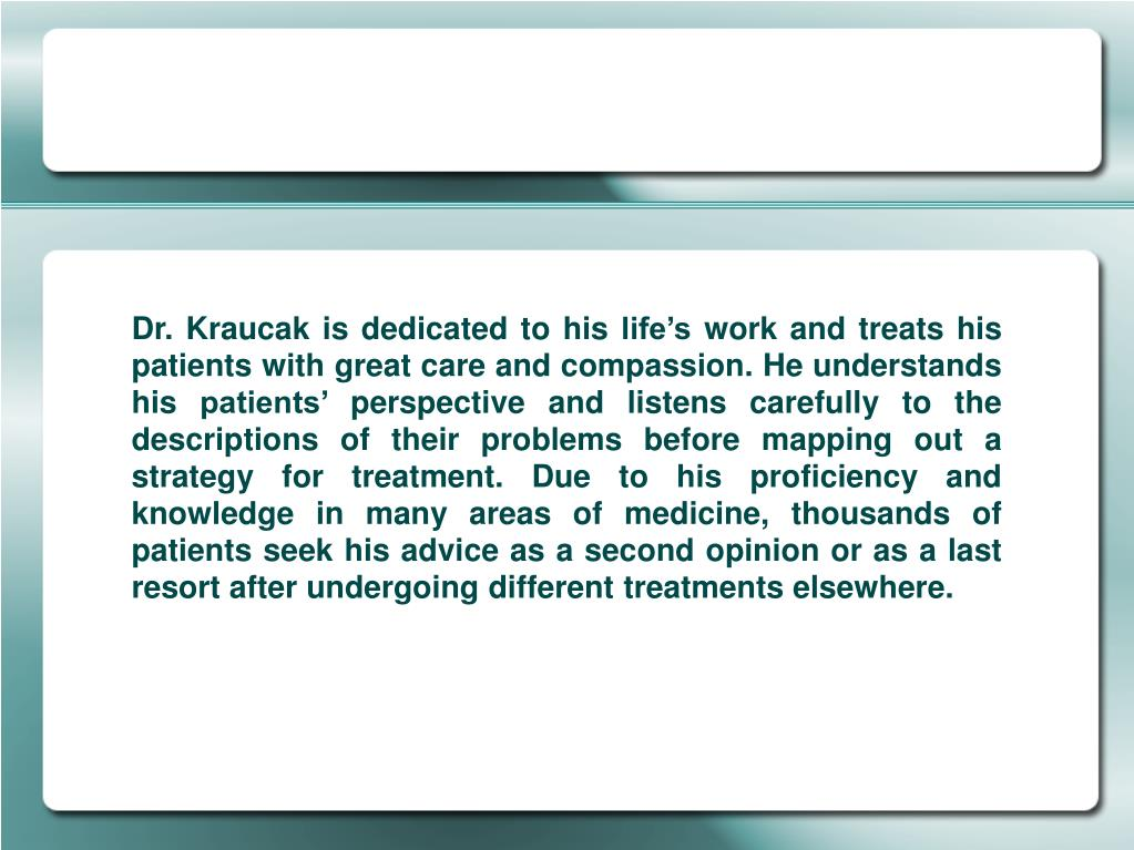 Dr. Kraucak is dedicated to his life's work and treats his patients with great care and compassion. He understands his patients' perspective and listens carefully to the descriptions of their problems before mapping out a strategy for treatment. Due to his proficiency and knowledge in many areas of medicine, thousands of patients seek his advice as a second opinion or as a last resort after undergoing different treatments elsewhere.