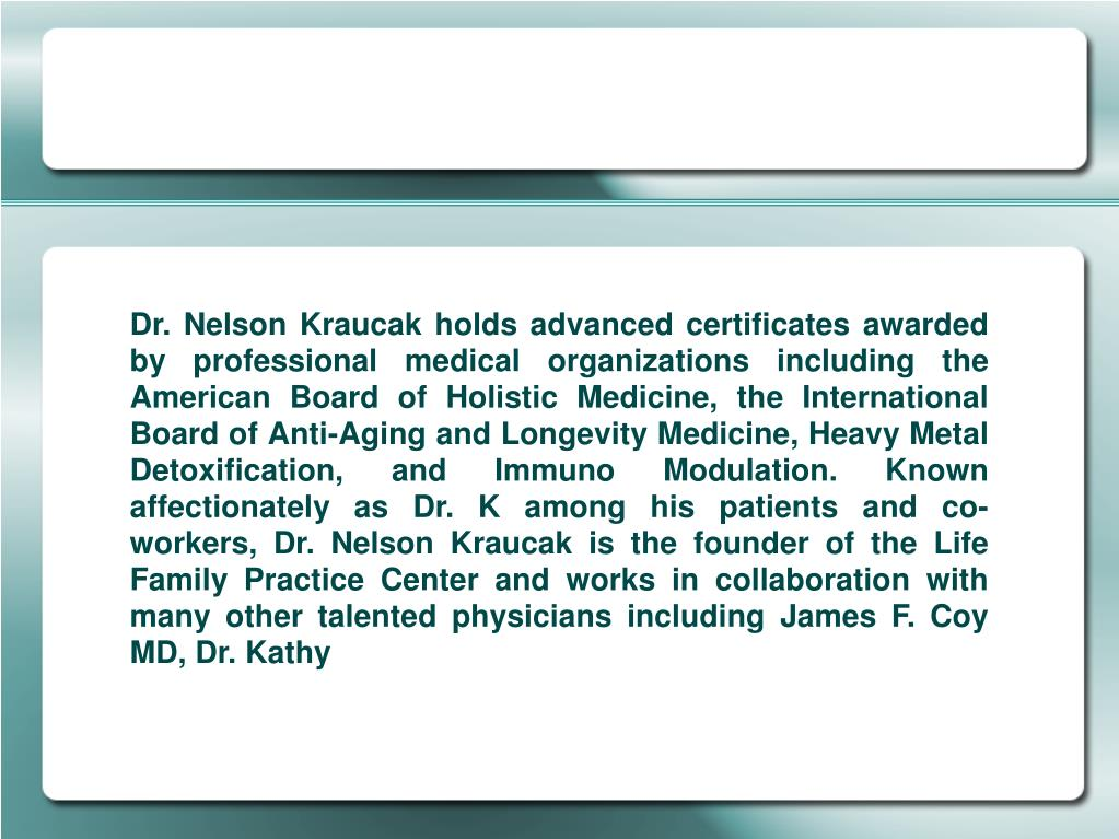 Dr. Nelson Kraucak holds advanced certificates awarded by professional medical organizations including the American Board of Holistic Medicine, the International Board of Anti-Aging and Longevity Medicine, Heavy Metal Detoxification, and Immuno Modulation. Known affectionately as Dr. K among his patients and co-workers, Dr. Nelson Kraucak is the founder of the Life Family Practice Center and works in collaboration with many other talented physicians including James F. Coy MD, Dr. Kathy