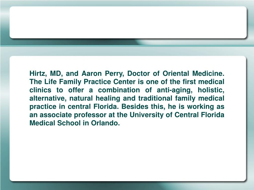 Hirtz, MD, and Aaron Perry, Doctor of Oriental Medicine. The Life Family Practice Center is one of the first medical clinics to offer a combination of anti-aging, holistic, alternative, natural healing and traditional family medical practice in central Florida. Besides this, he is working as an associate professor at the University of Central Florida Medical School in Orlando.