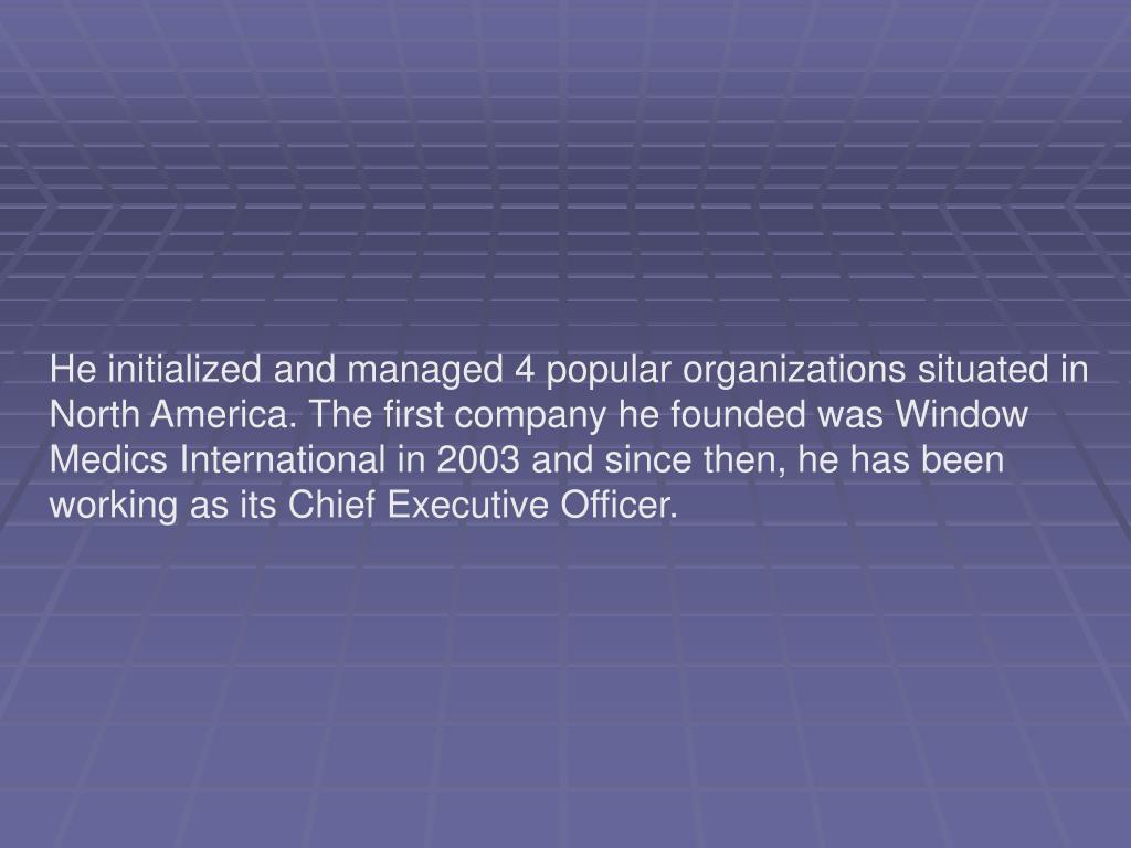 He initialized and managed 4 popular organizations situated in North America. The first company he founded was Window Medics International in 2003 and since then, he has been working as its Chief Executive Officer.