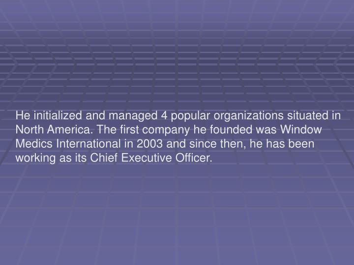 He initialized and managed 4 popular organizations situated in North America. The first company he f...