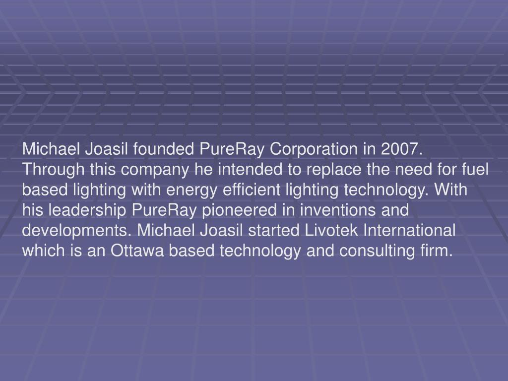Michael Joasil founded PureRay Corporation in 2007. Through this company he intended to replace the need for fuel based lighting with energy efficient lighting technology. With his leadership PureRay pioneered in inventions and developments. Michael Joasil started Livotek International which is an Ottawa based technology and consulting firm.