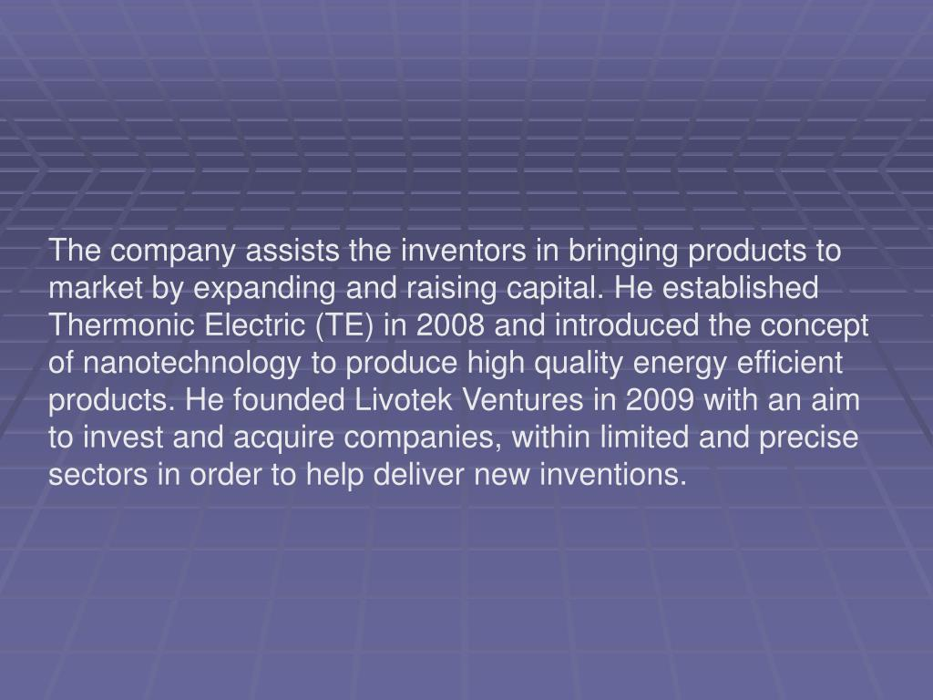 The company assists the inventors in bringing products to market by expanding and raising capital. He established Thermonic Electric (TE) in 2008 and introduced the concept of nanotechnology to produce high quality energy efficient products. He founded Livotek Ventures in 2009 with an aim to invest and acquire companies, within limited and precise sectors in order to helpdeliver new inventions.