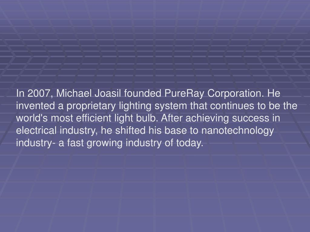 In 2007, Michael Joasil founded PureRay Corporation. He invented a proprietary lighting system that continues to be the world's most efficient light bulb. After achieving success in electrical industry, he shifted his base to nanotechnology industry- a fast growing industry of today.