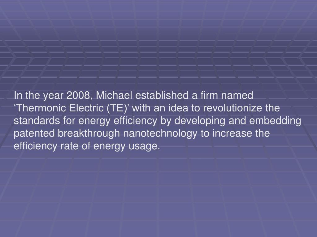 In the year 2008, Michael established a firm named 'Thermonic Electric (TE)' with an idea to revolutionize the standards for energy efficiency by developing and embedding patented breakthrough nanotechnology to increase the efficiency rate of energy usage.