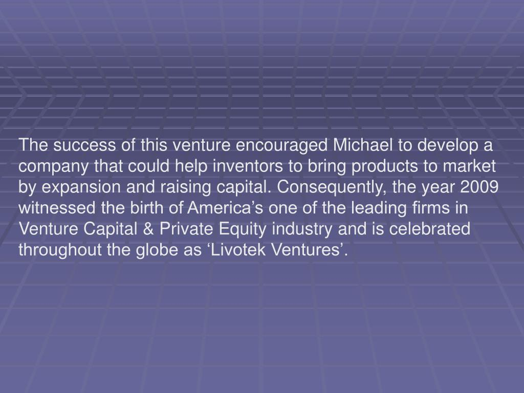 The success of this venture encouraged Michael to develop a company that could help inventors to bring products to market by expansion and raising capital.Consequently, the year 2009 witnessed the birth of America's one of the leading firms in Venture Capital & Private Equity industry and is celebrated throughout the globe as 'Livotek Ventures'.