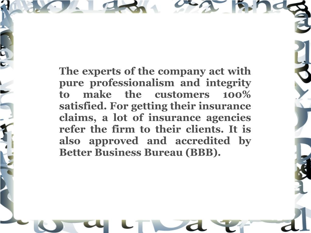 The experts of the company act with pure professionalism and integrity to make the customers 100% satisfied. For getting their insurance claims, a lot of insurance agencies refer the firm to their clients. It is also approved and accredited by Better Business Bureau (BBB).