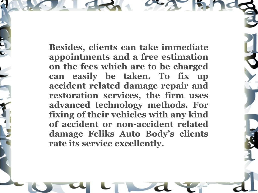 Besides, clients can take immediate appointments and a free estimation on the fees which are to be charged can easily be taken. To fix up accident related damage repair and restoration services, the firm uses advanced technology methods. For fixing of their vehicles with any kind of accident or non-accident related damage Feliks Auto Body's clients rate its service excellently.