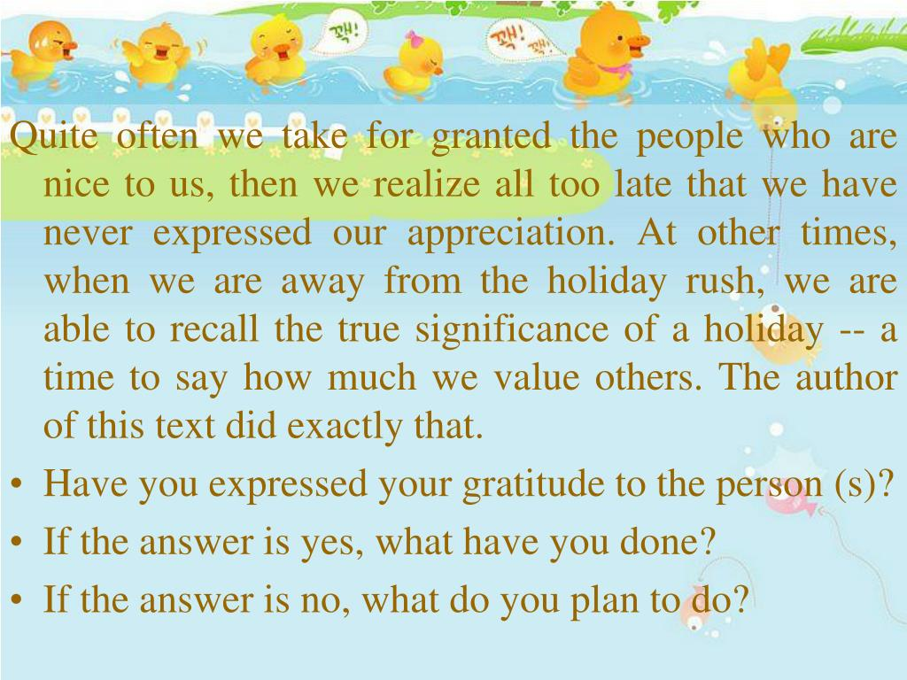 Quite often we take for granted the people who are nice to us, then we realize all too late that we have never expressed our appreciation. At other times, when we are away from the holiday rush, we are able to recall the true significance of a holiday -- a time to say how much we value others. The author of this text did exactly that.