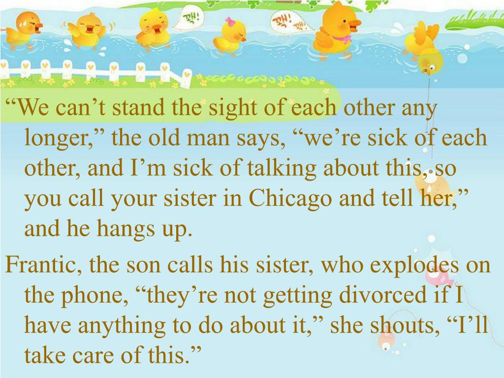 """We can't stand the sight of each other any longer,"" the old man says, ""we're sick of each other, and I'm sick of talking about this, so you call your sister in Chicago and tell her,"" and he hangs up."