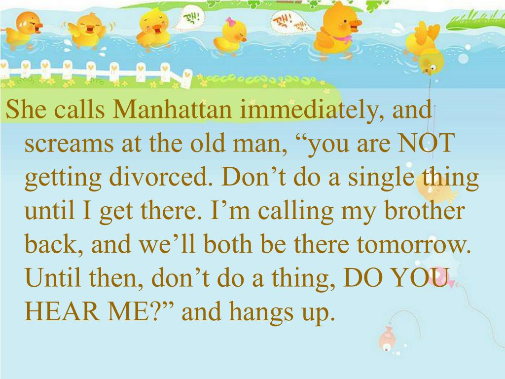 "She calls Manhattan immediately, and screams at the old man, ""you are NOT getting divorced. Don't do a single thing until I get there. I'm calling my brother back, and we'll both be there tomorrow. Until then, don't do a thing, DO YOU HEAR ME?"" and hangs up."