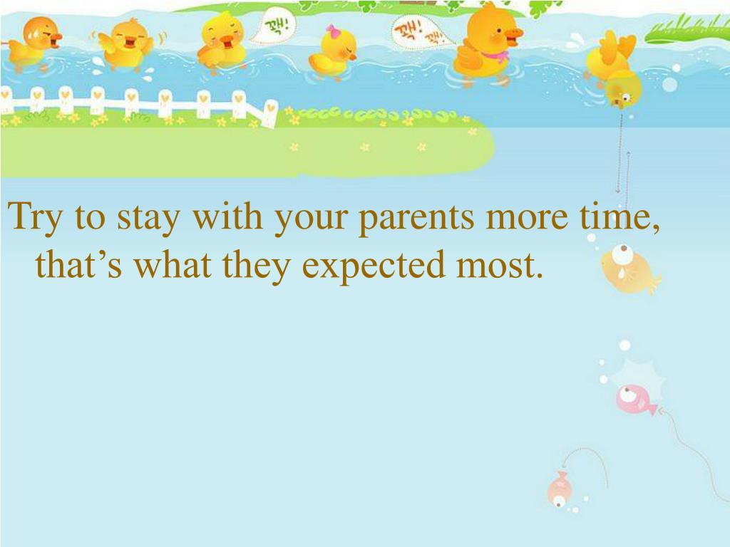 Try to stay with your parents more time, that's what they expected most.