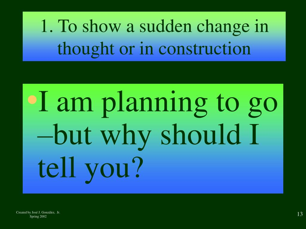1. To show a sudden change in thought or in construction