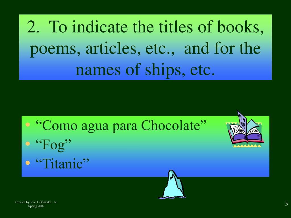 2.  To indicate the titles of books, poems, articles, etc.,  and for the names of ships, etc.