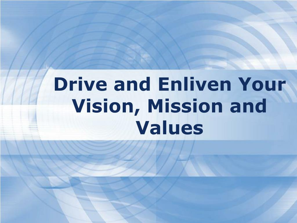 Drive and Enliven Your Vision, Mission and Values