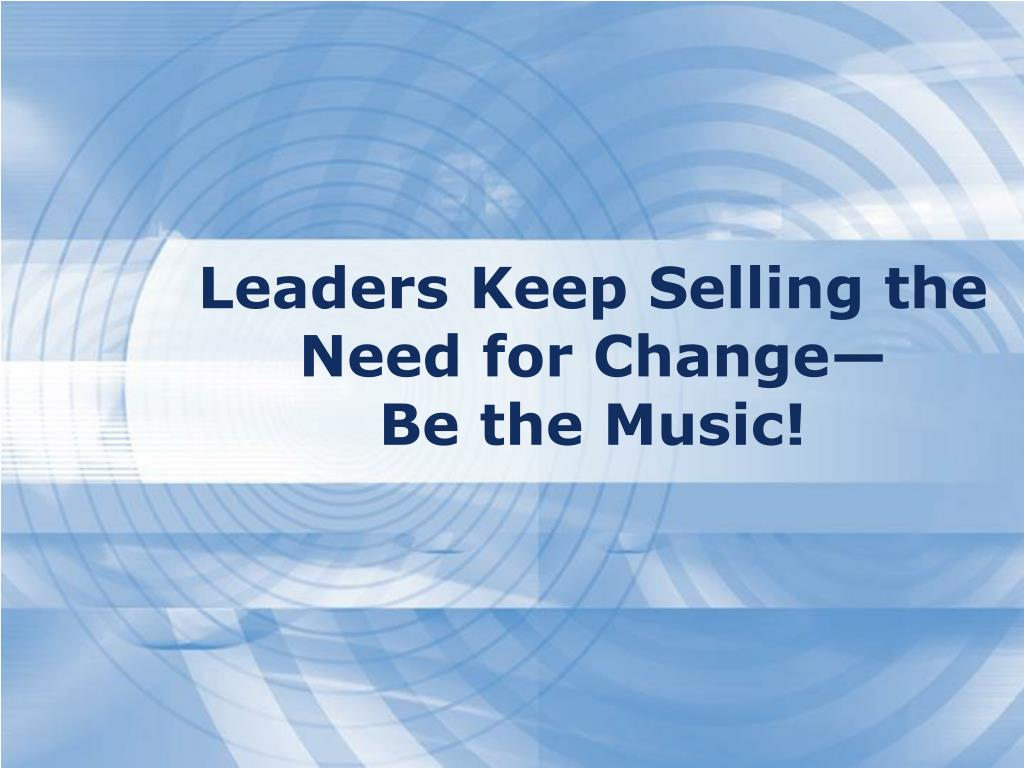 Leaders Keep Selling the Need for Change—