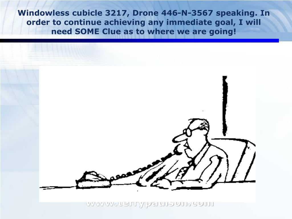 Windowless cubicle 3217, Drone 446-N-3567 speaking. In order to continue achieving any immediate goal, I will need SOME Clue as to where we are going!