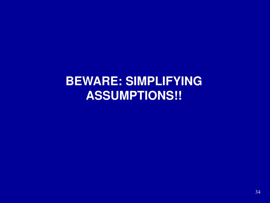 BEWARE: SIMPLIFYING ASSUMPTIONS!!