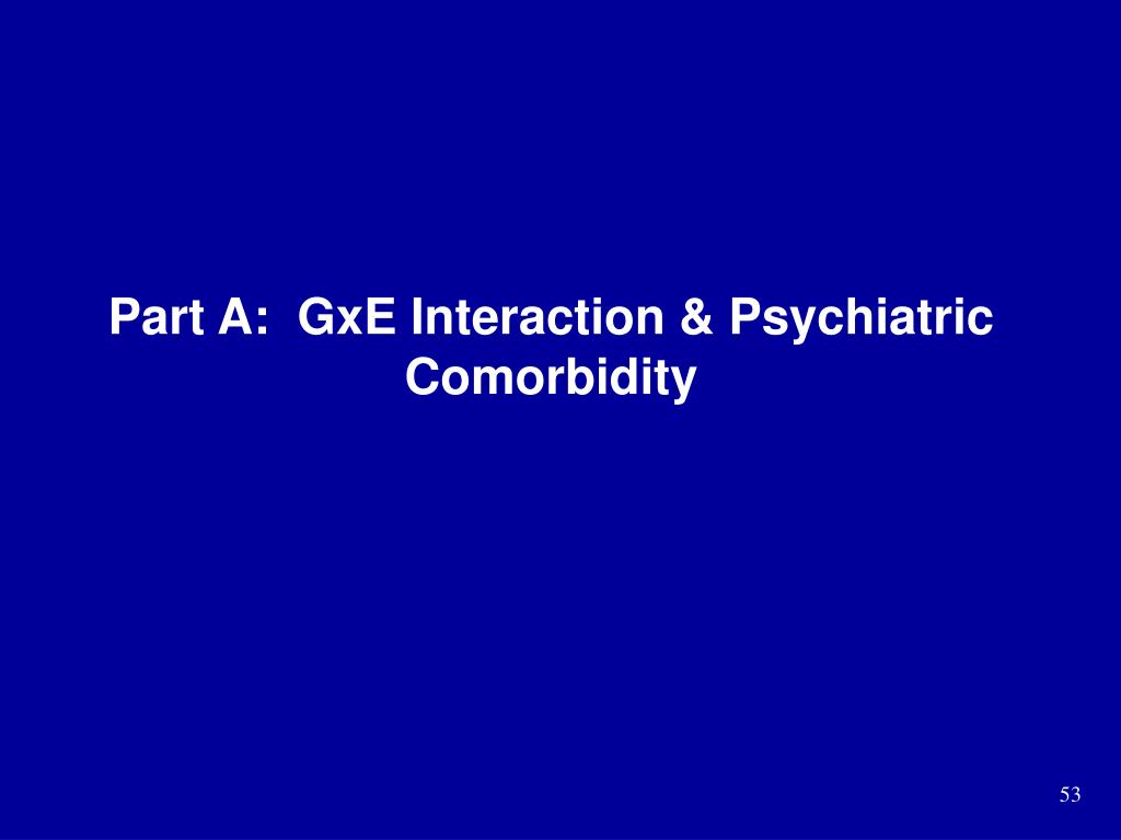 Part A:  GxE Interaction & Psychiatric Comorbidity