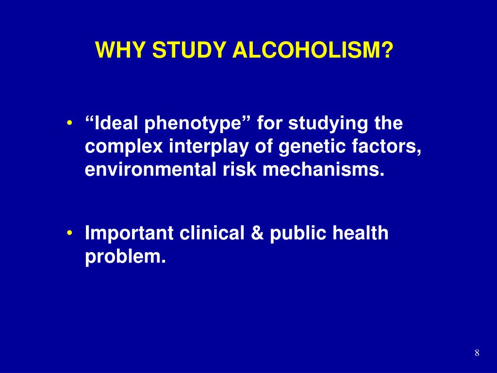 WHY STUDY ALCOHOLISM?