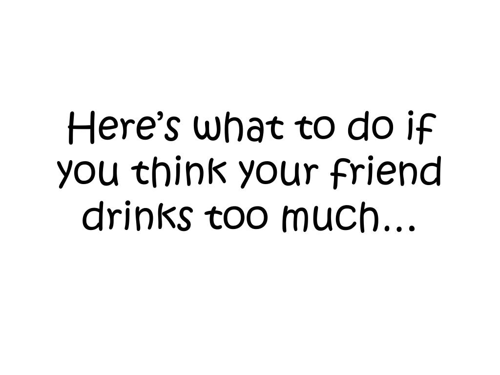 Here's what to do if you think your friend drinks too much…