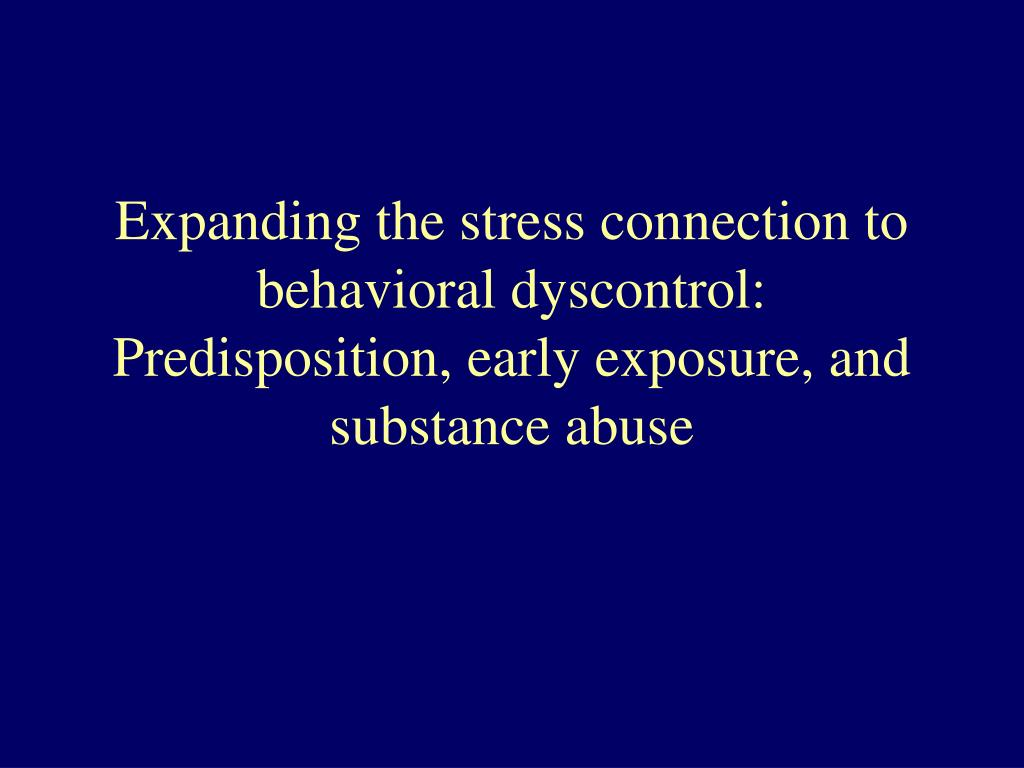 Expanding the stress connection to behavioral dyscontrol: Predisposition, early exposure, and substance abuse