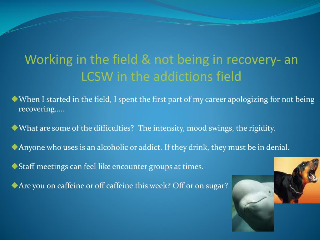 Working in the field & not being in recovery- an LCSW in the addictions field