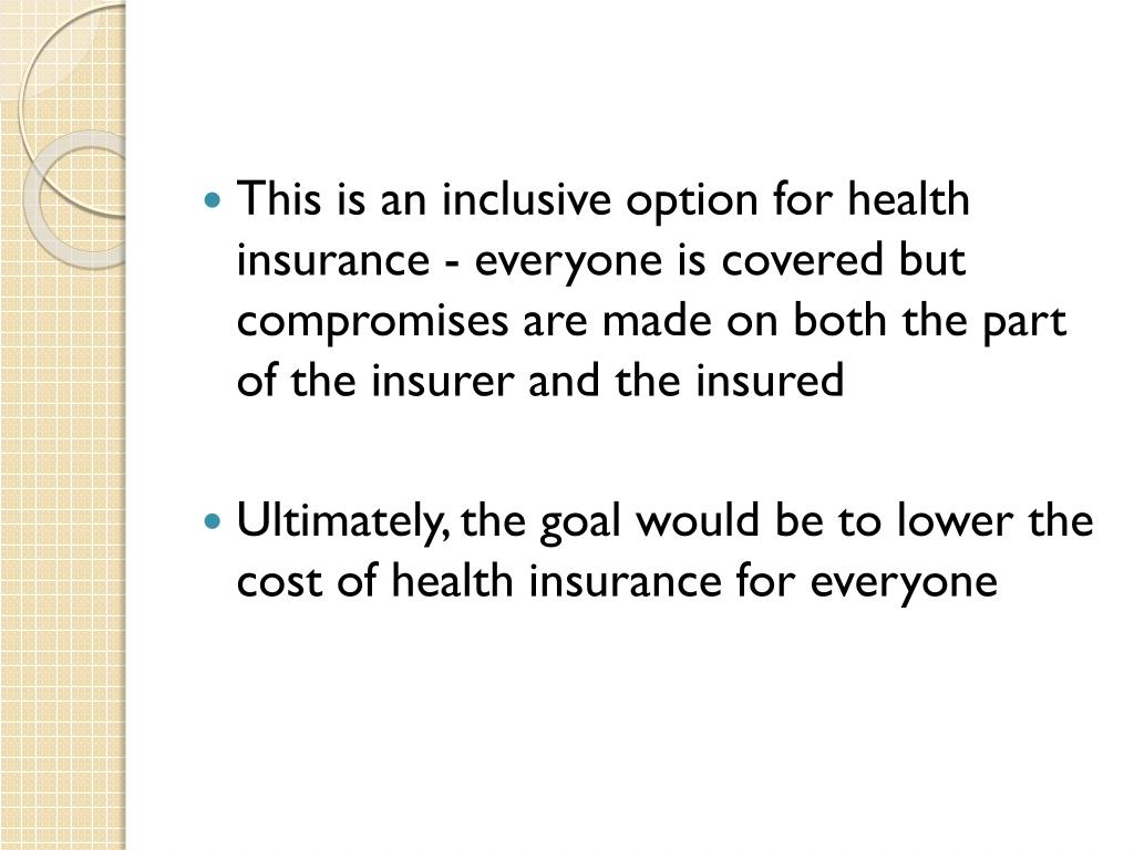 This is an inclusive option for health insurance - everyone is covered but compromises are made on both the part of the insurer and the insured