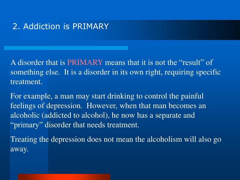 2. Addiction is PRIMARY