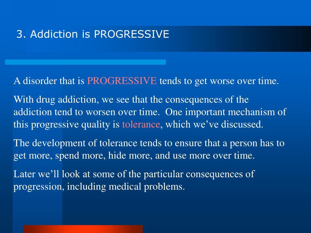3. Addiction is PROGRESSIVE