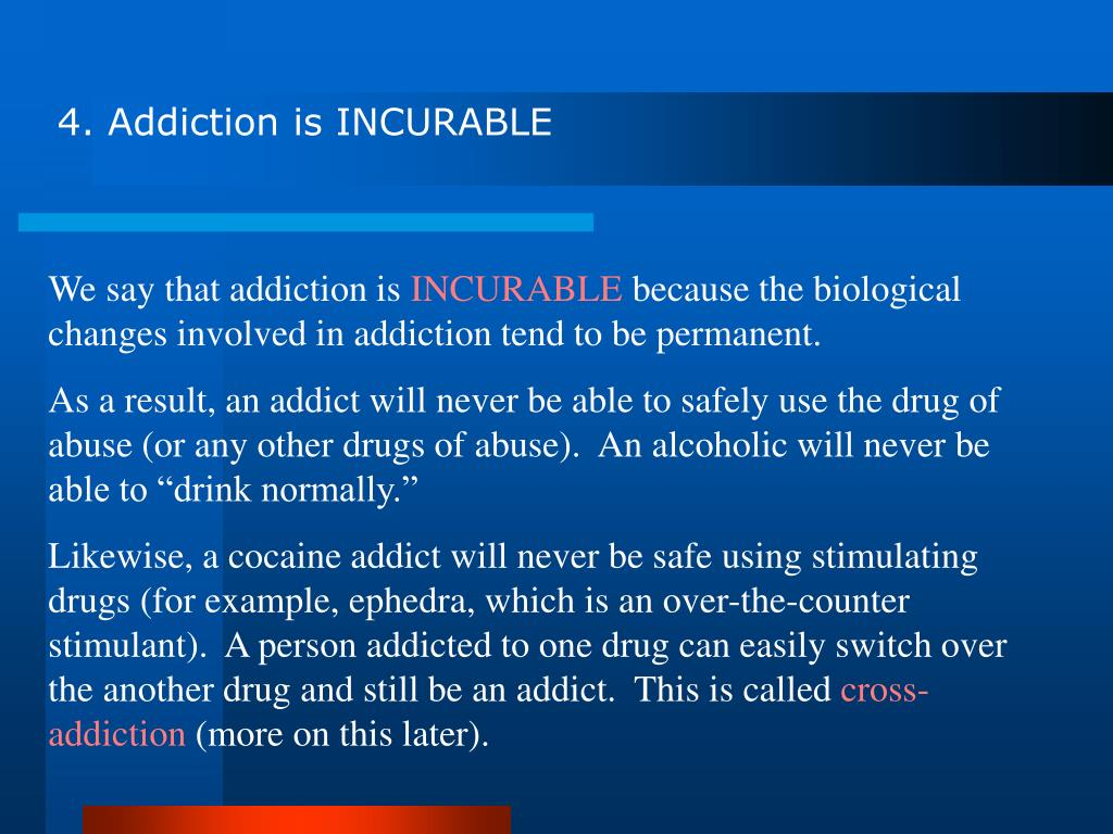 4. Addiction is INCURABLE