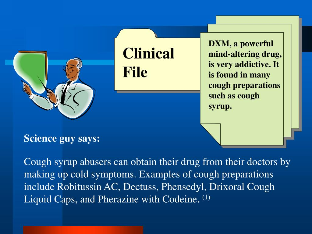DXM, a powerful mind-altering drug, is very addictive. It is found in many cough preparations such as cough syrup.