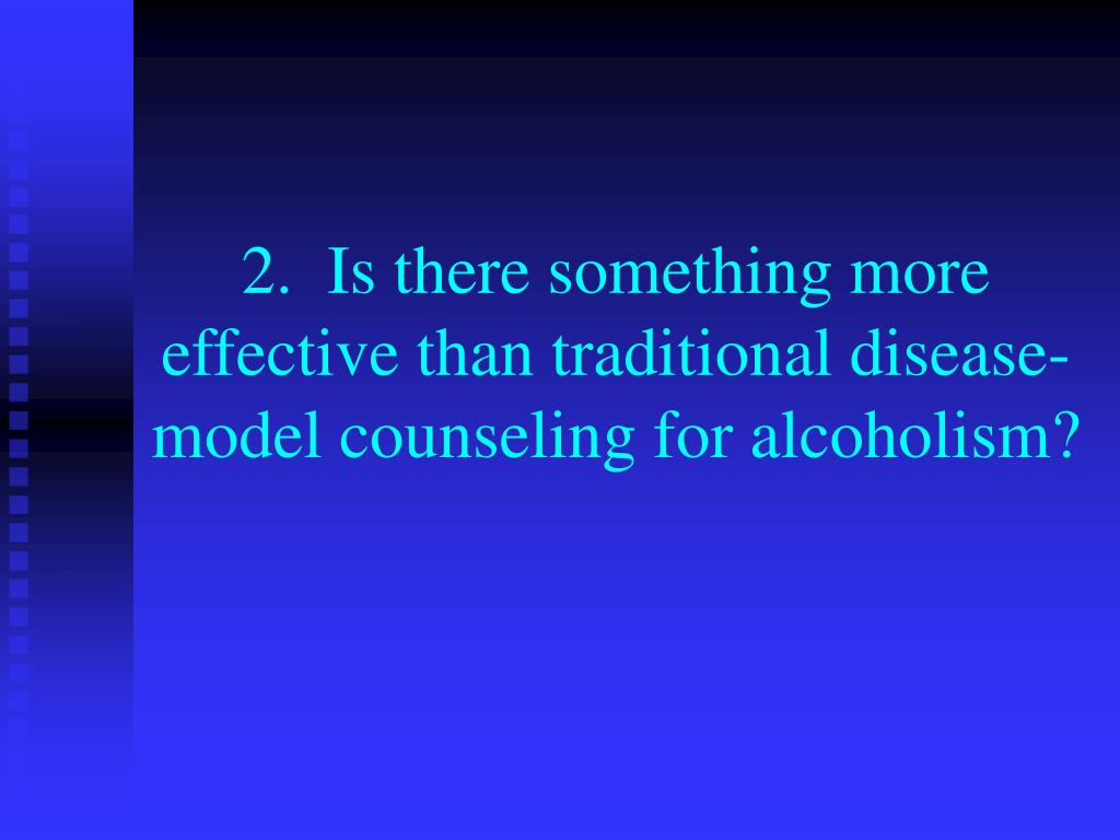 2.  Is there something more effective than traditional disease-model counseling for alcoholism?
