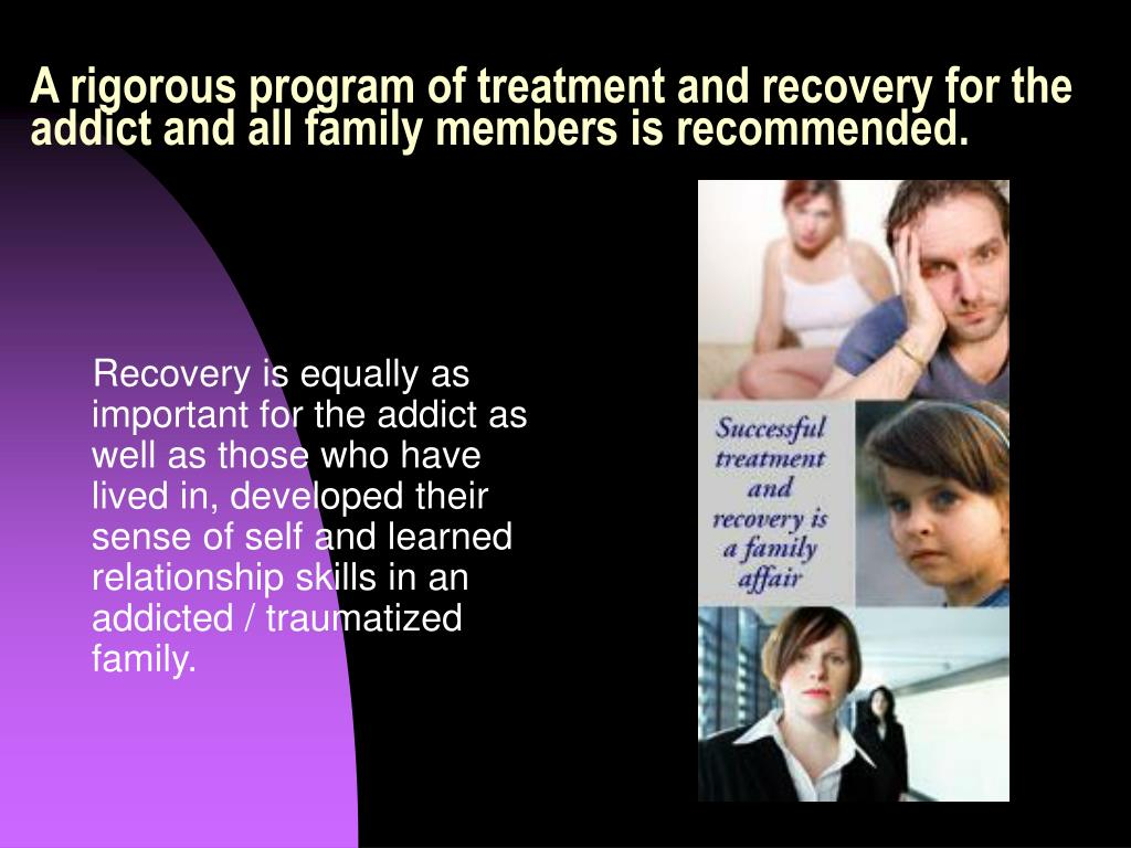 A rigorous program of treatment and recovery for the addict and all family members is recommended.