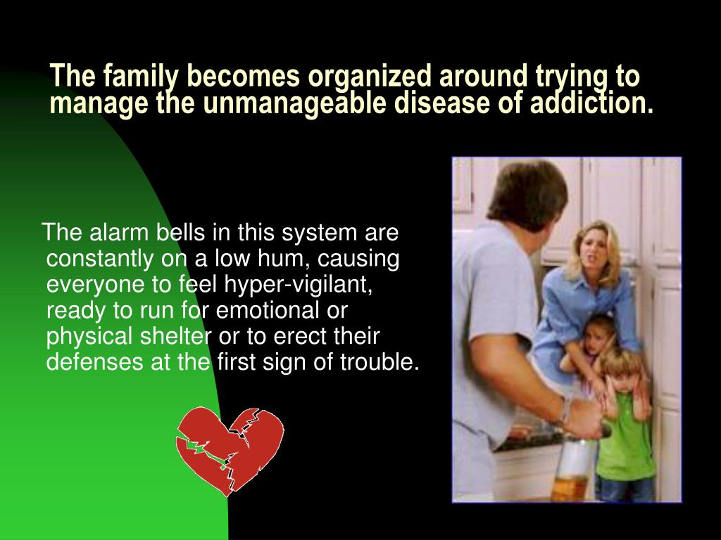 The family becomes organized around trying to manage the unmanageable disease of addiction.